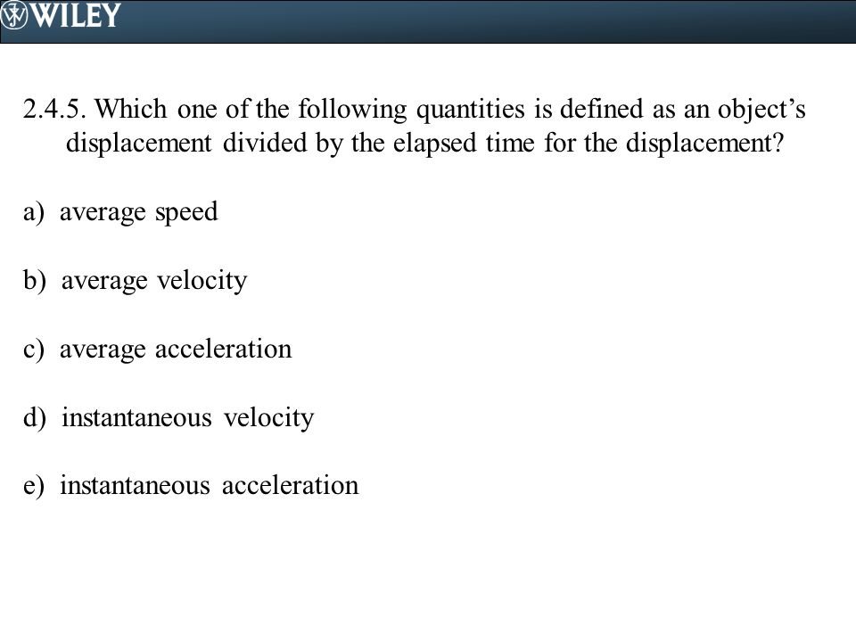 2.4.5. Which one of the following quantities is defined as an object's displacement divided by the elapsed time for the displacement? a) average speed
