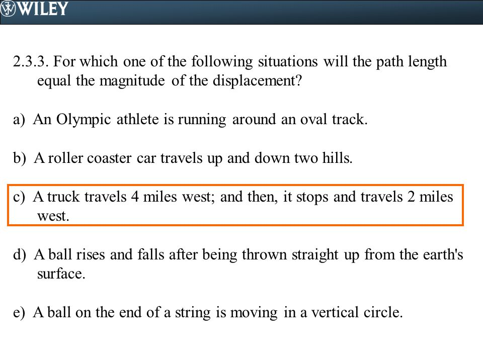 2.3.3. For which one of the following situations will the path length equal the magnitude of the displacement? a) An Olympic athlete is running around