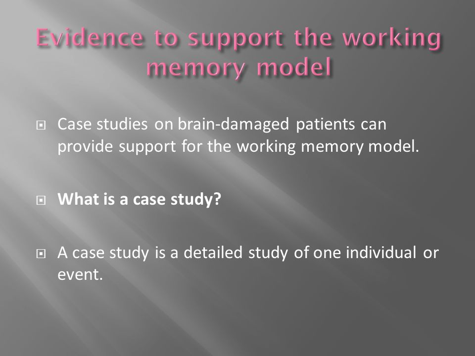  Case studies on brain-damaged patients can provide support for the working memory model.