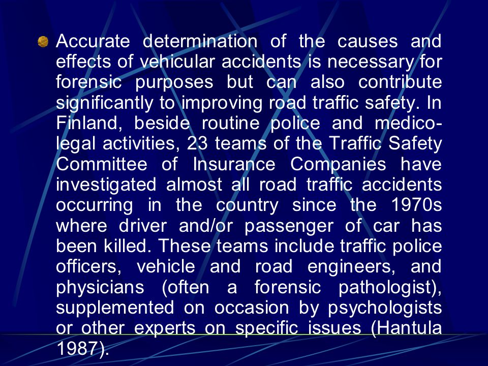 Accurate determination of the causes and effects of vehicular accidents is necessary for forensic purposes but can also contribute significantly to improving road traffic safety.