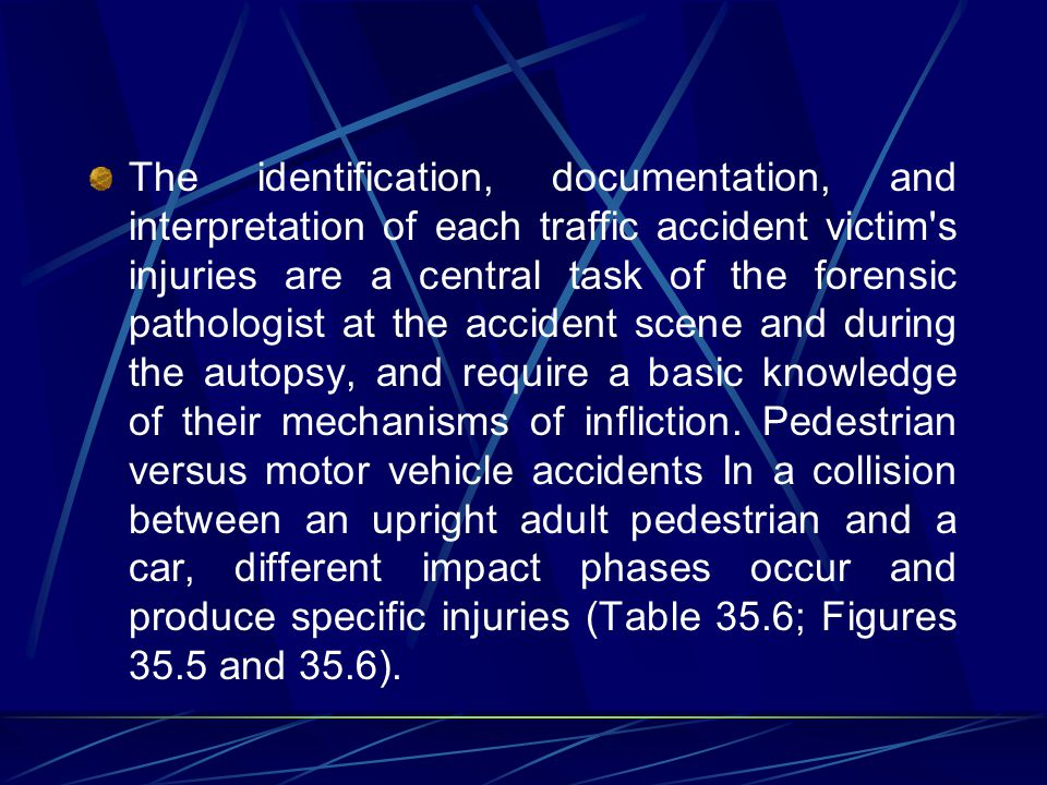 The identification, documentation, and interpretation of each traffic accident victim s injuries are a central task of the forensic pathologist at the accident scene and during the autopsy, and require a basic knowledge of their mechanisms of infliction.