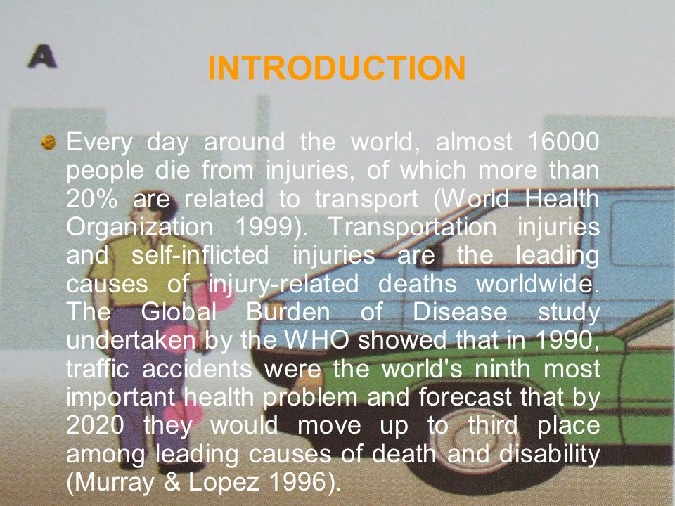 Every day around the world, almost 16000 people die from injuries, of which more than 20% are related to transport (World Health Organization 1999).
