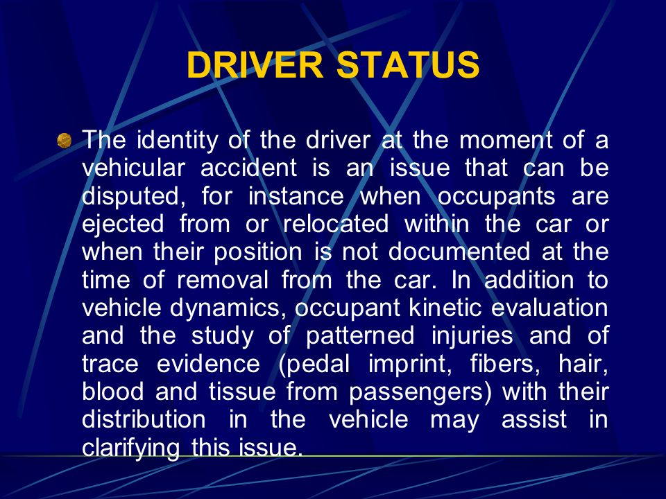 DRIVER STATUS The identity of the driver at the moment of a vehicular accident is an issue that can be disputed, for instance when occupants are ejected from or relocated within the car or when their position is not documented at the time of removal from the car.