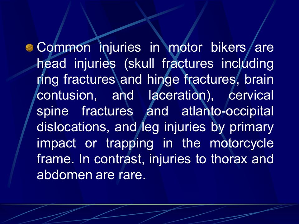 Common injuries in motor bikers are head injuries (skull fractures including ring fractures and hinge fractures, brain contusion, and laceration), cervical spine fractures and atlanto-occipital dislocations, and leg injuries by primary impact or trapping in the motorcycle frame.