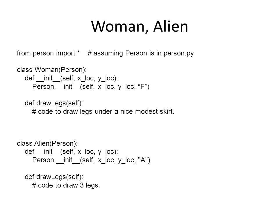 Woman, Alien from person import * # assuming Person is in person.py class Woman(Person): def __init__(self, x_loc, y_loc): Person.__init__(self, x_loc, y_loc, F ) def drawLegs(self): # code to draw legs under a nice modest skirt.