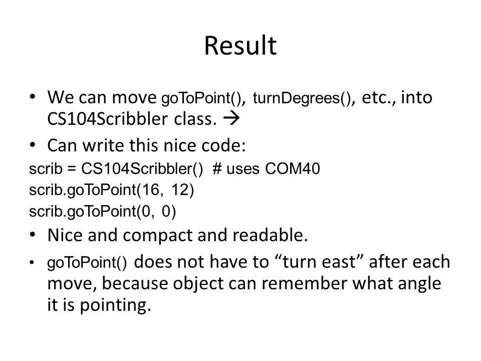 Result We can move goToPoint(), turnDegrees(), etc., into CS104Scribbler class.