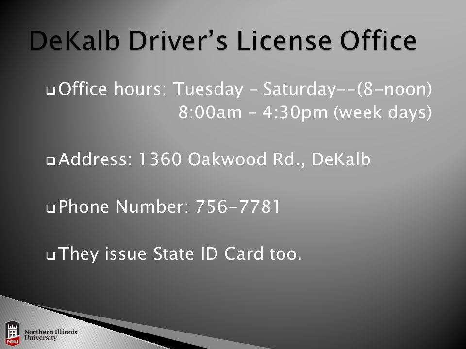  Office hours: Tuesday – Saturday--(8-noon) 8:00am – 4:30pm (week days)  Address: 1360 Oakwood Rd., DeKalb  Phone Number: 756-7781  They issue State ID Card too.