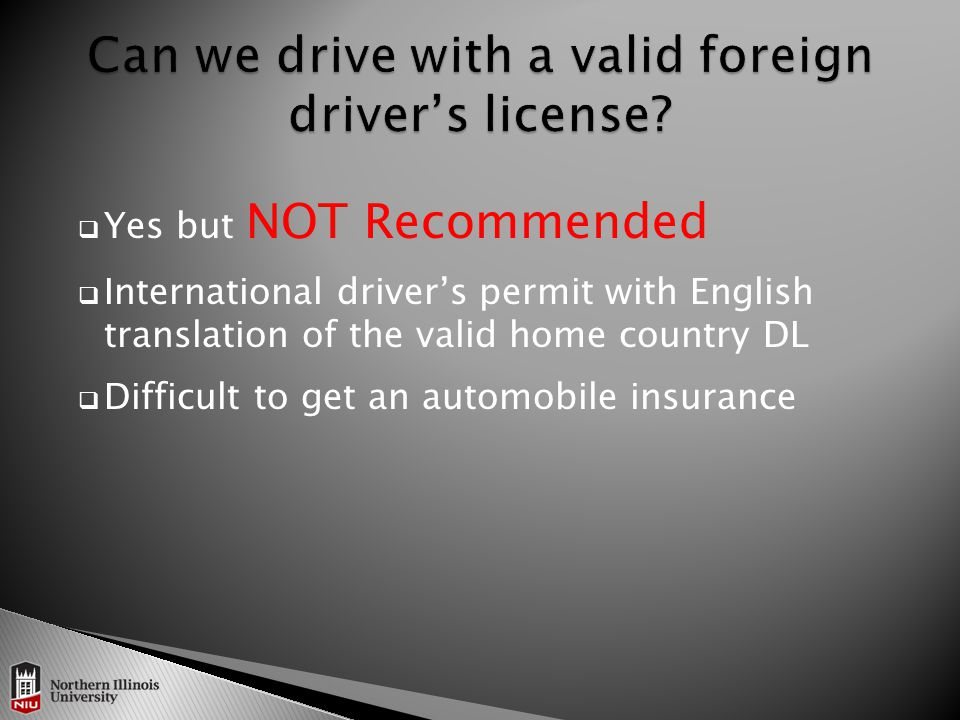  Yes but NOT Recommended  International driver's permit with English translation of the valid home country DL  Difficult to get an automobile insurance