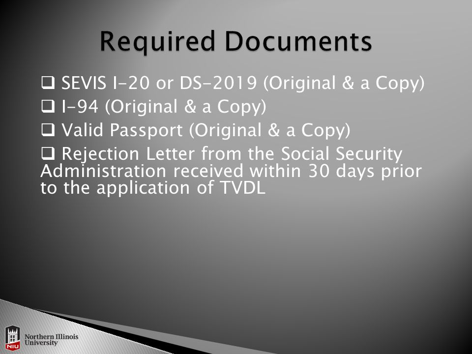  SEVIS I-20 or DS-2019 (Original & a Copy)  I-94 (Original & a Copy)  Valid Passport (Original & a Copy)  Rejection Letter from the Social Security Administration received within 30 days prior to the application of TVDL