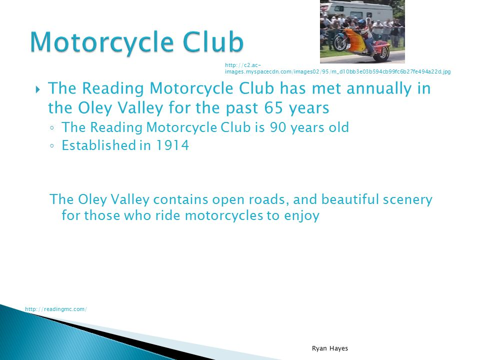 The Reading Motorcycle Club has met annually in the Oley Valley for the past 65 years ◦ The Reading Motorcycle Club is 90 years old ◦ Established in 1914 The Oley Valley contains open roads, and beautiful scenery for those who ride motorcycles to enjoy Ryan Hayes http://c2.ac- images.myspacecdn.com/images02/95/m_d10bb3e03b594cb99fc6b27fe494a22d.jpg http://readingmc.com/
