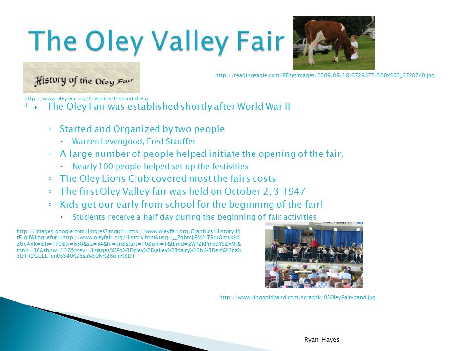  The Oley Fair was established shortly after World War II ◦ Started and Organized by two people  Warren Levengood, Fred Stauffer ◦ A large number of people helped initiate the opening of the fair.