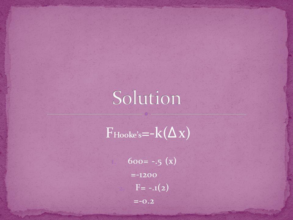 1. 600= -.5 (x) =-1200 2. F= -.1(2) =-0.2 F Hooke's =-k( x)