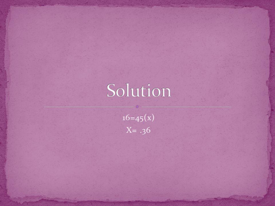 16=45(x) X=.36