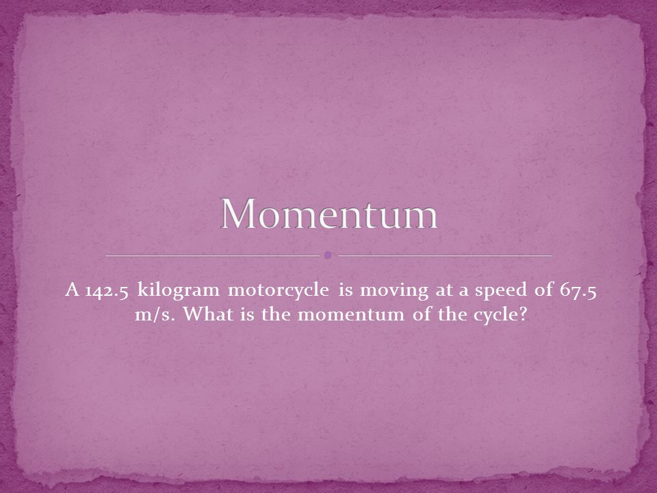 A 142.5 kilogram motorcycle is moving at a speed of 67.5 m/s. What is the momentum of the cycle
