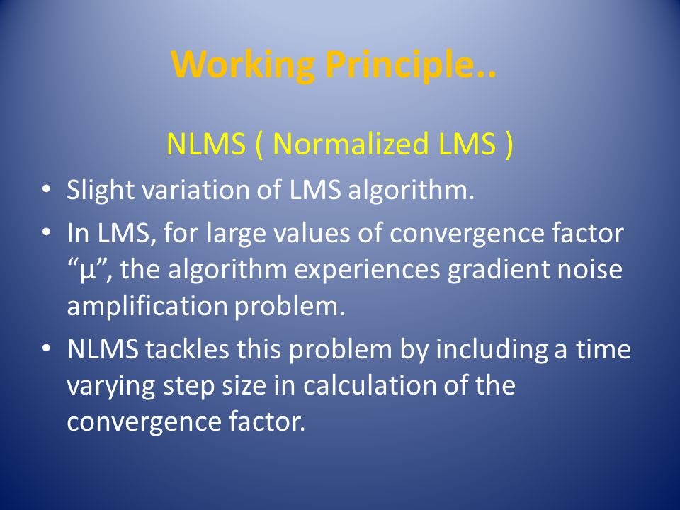 Working Principle.. NLMS ( Normalized LMS ) Slight variation of LMS algorithm.