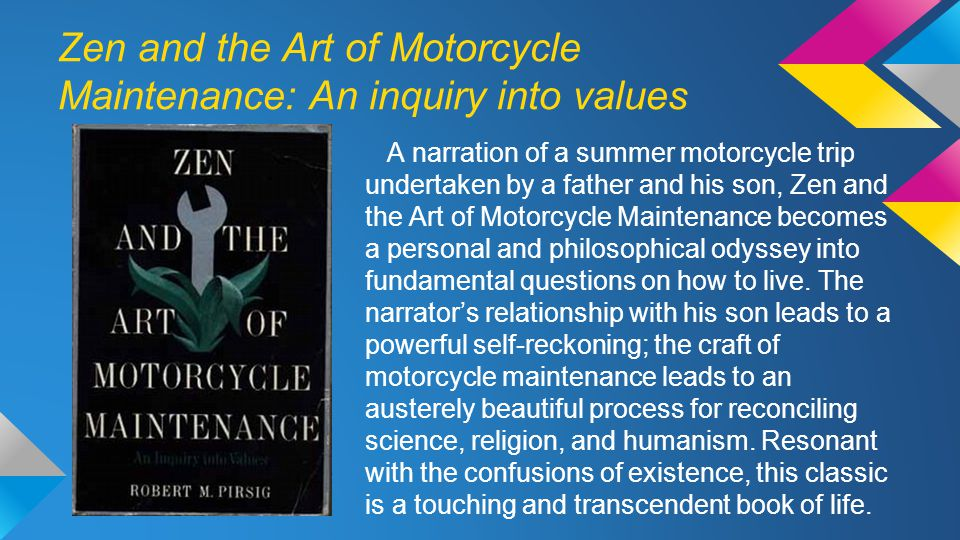 Zen and the Art of Motorcycle Maintenance: An inquiry into values A narration of a summer motorcycle trip undertaken by a father and his son, Zen and the Art of Motorcycle Maintenance becomes a personal and philosophical odyssey into fundamental questions on how to live.