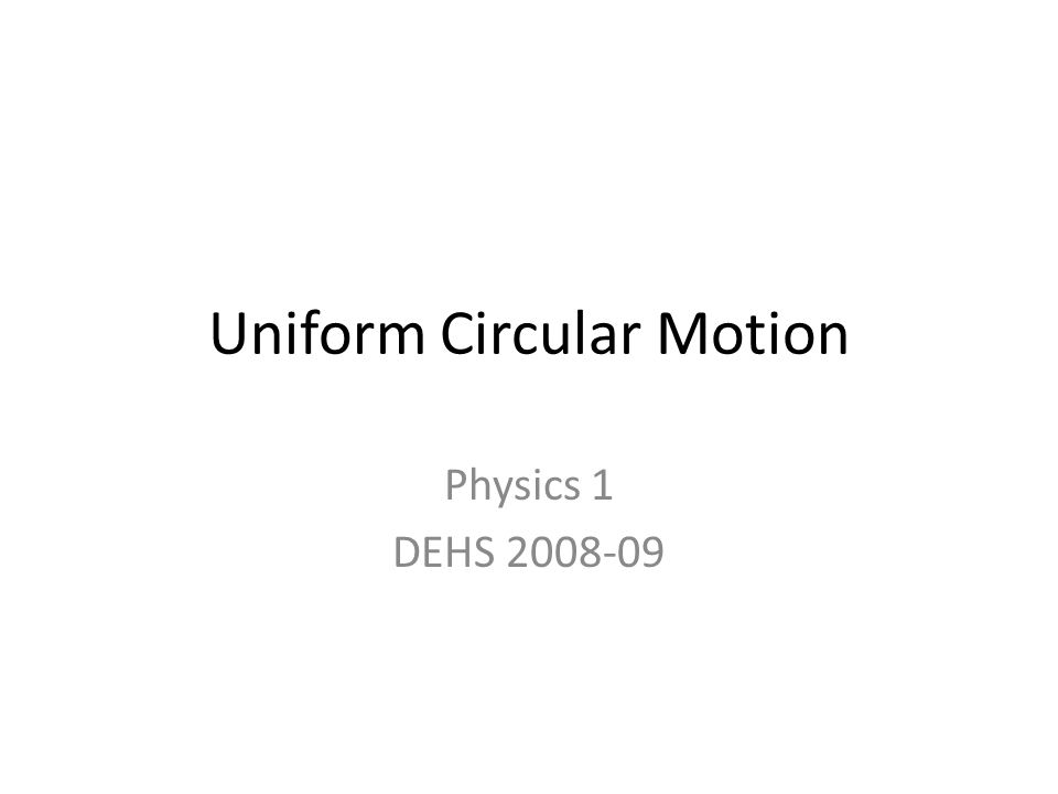Uniform Circular Motion Physics 1 DEHS 2008-09