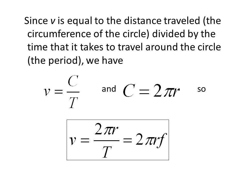Since v is equal to the distance traveled (the circumference of the circle) divided by the time that it takes to travel around the circle (the period), we have and so