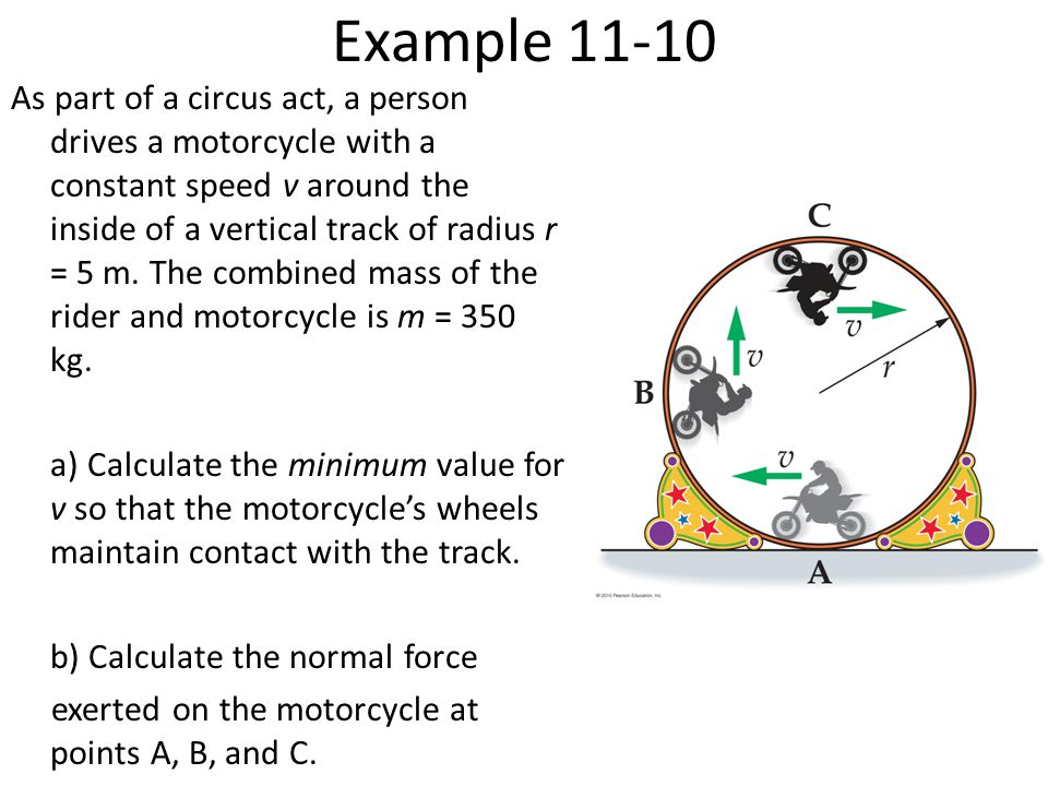 Example 11-10 As part of a circus act, a person drives a motorcycle with a constant speed v around the inside of a vertical track of radius r = 5 m.