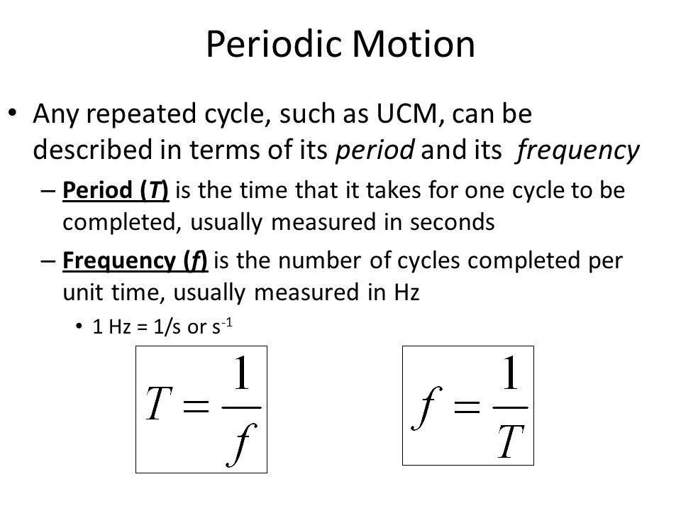 Periodic Motion Any repeated cycle, such as UCM, can be described in terms of its period and its frequency – Period (T) is the time that it takes for one cycle to be completed, usually measured in seconds – Frequency (f) is the number of cycles completed per unit time, usually measured in Hz 1 Hz = 1/s or s -1
