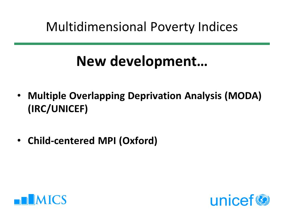 Multidimensional Poverty Indices New development… Multiple Overlapping Deprivation Analysis (MODA) (IRC/UNICEF) Child-centered MPI (Oxford)