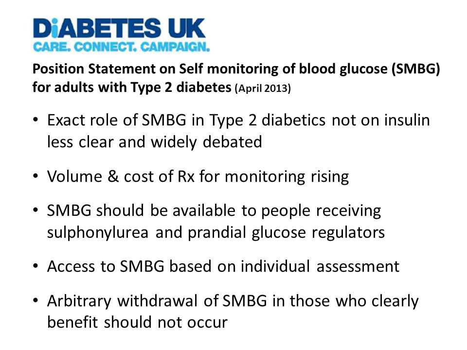 Position Statement on Self monitoring of blood glucose (SMBG) for adults with Type 2 diabetes (April 2013) Exact role of SMBG in Type 2 diabetics not on insulin less clear and widely debated Volume & cost of Rx for monitoring rising SMBG should be available to people receiving sulphonylurea and prandial glucose regulators Access to SMBG based on individual assessment Arbitrary withdrawal of SMBG in those who clearly benefit should not occur