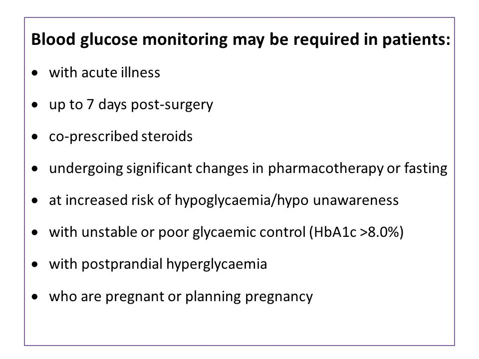 Blood glucose monitoring may be required in patients:  with acute illness  up to 7 days post-surgery  co-prescribed steroids  undergoing significant changes in pharmacotherapy or fasting  at increased risk of hypoglycaemia/hypo unawareness  with unstable or poor glycaemic control (HbA1c >8.0%)  with postprandial hyperglycaemia  who are pregnant or planning pregnancy