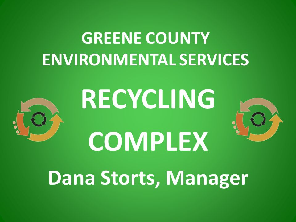 RECYCLING COMPLEX Dana Storts, Manager GREENE COUNTY ENVIRONMENTAL SERVICES