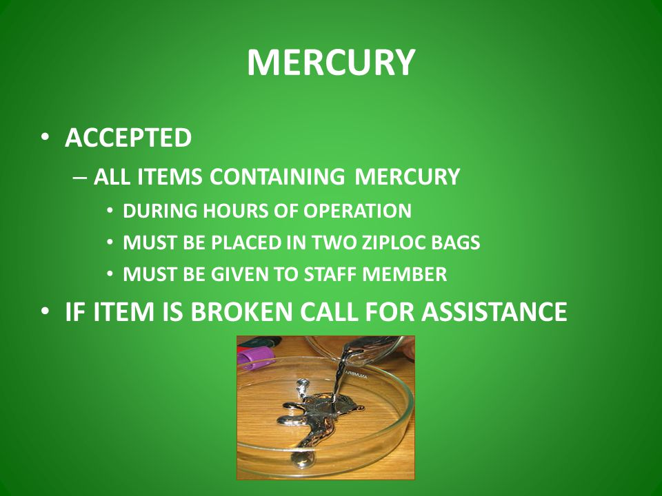MERCURY ACCEPTED – ALL ITEMS CONTAINING MERCURY DURING HOURS OF OPERATION MUST BE PLACED IN TWO ZIPLOC BAGS MUST BE GIVEN TO STAFF MEMBER IF ITEM IS BROKEN CALL FOR ASSISTANCE