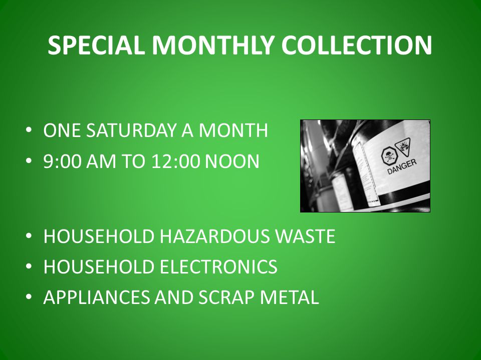 SPECIAL MONTHLY COLLECTION ONE SATURDAY A MONTH 9:00 AM TO 12:00 NOON HOUSEHOLD HAZARDOUS WASTE HOUSEHOLD ELECTRONICS APPLIANCES AND SCRAP METAL