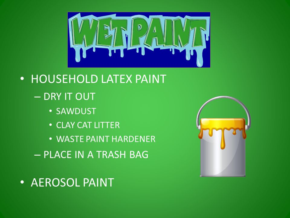 HOUSEHOLD LATEX PAINT – DRY IT OUT SAWDUST CLAY CAT LITTER WASTE PAINT HARDENER – PLACE IN A TRASH BAG AEROSOL PAINT