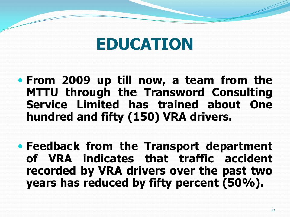EDUCATION From 2009 up till now, a team from the MTTU through the Transword Consulting Service Limited has trained about One hundred and fifty (150) VRA drivers.