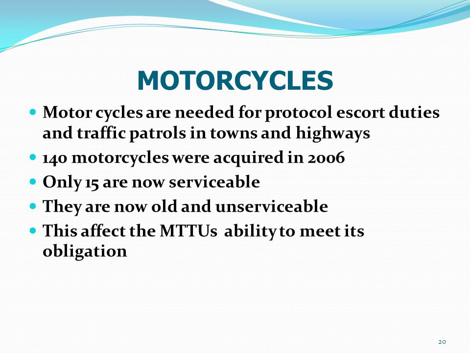 MOTORCYCLES Motor cycles are needed for protocol escort duties and traffic patrols in towns and highways 140 motorcycles were acquired in 2006 Only 15