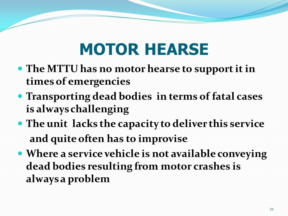 MOTOR HEARSE The MTTU has no motor hearse to support it in times of emergencies Transporting dead bodies in terms of fatal cases is always challenging The unit lacks the capacity to deliver this service and quite often has to improvise Where a service vehicle is not available conveying dead bodies resulting from motor crashes is always a problem 21