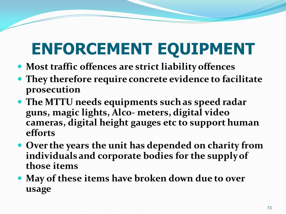 ENFORCEMENT EQUIPMENT Most traffic offences are strict liability offences They therefore require concrete evidence to facilitate prosecution The MTTU