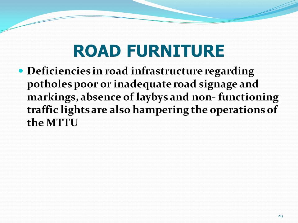 ROAD FURNITURE Deficiencies in road infrastructure regarding potholes poor or inadequate road signage and markings, absence of laybys and non- functio