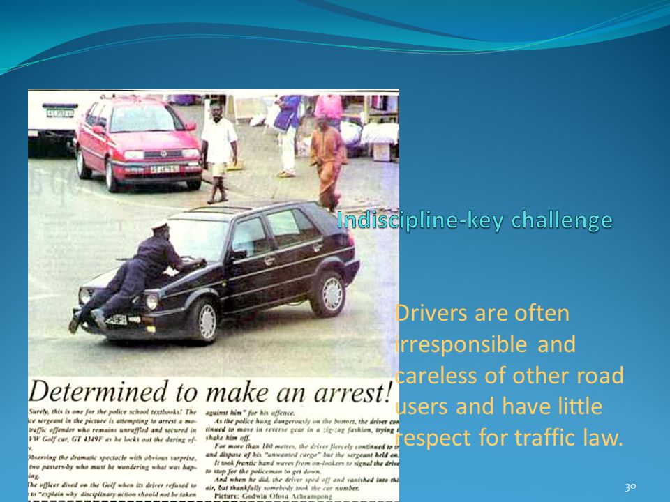 Drivers are often irresponsible and careless of other road users and have little respect for traffic law. 30