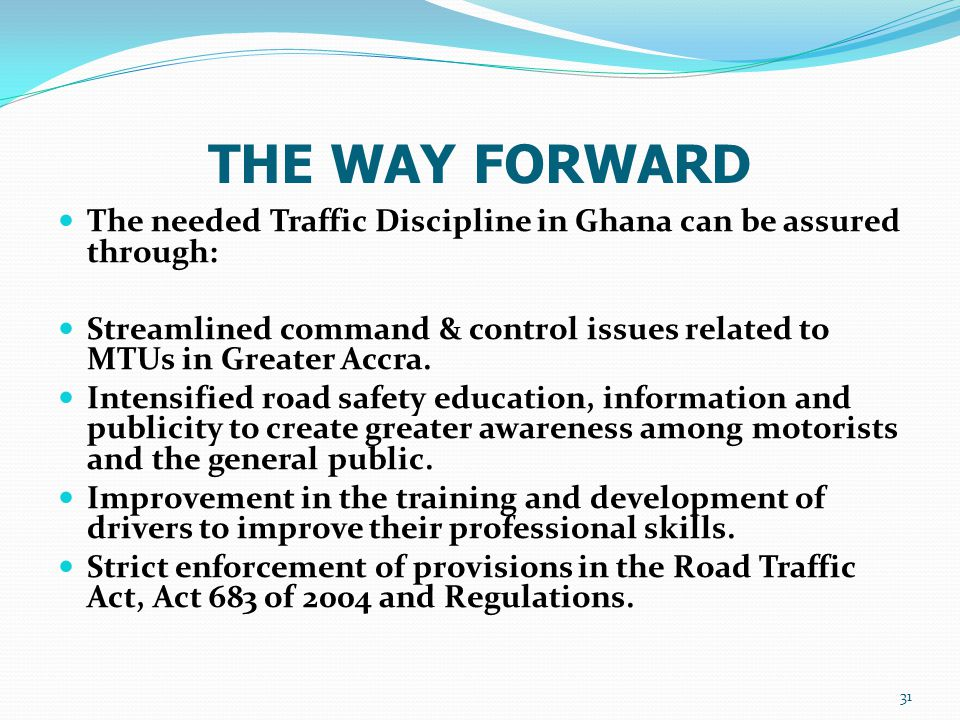 THE WAY FORWARD The needed Traffic Discipline in Ghana can be assured through: Streamlined command & control issues related to MTUs in Greater Accra.