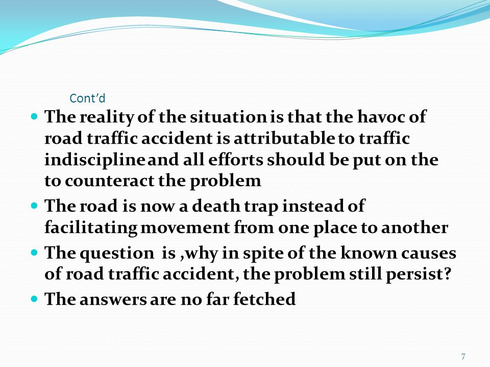 Cont'd The reality of the situation is that the havoc of road traffic accident is attributable to traffic indiscipline and all efforts should be put on the to counteract the problem The road is now a death trap instead of facilitating movement from one place to another The question is,why in spite of the known causes of road traffic accident, the problem still persist.