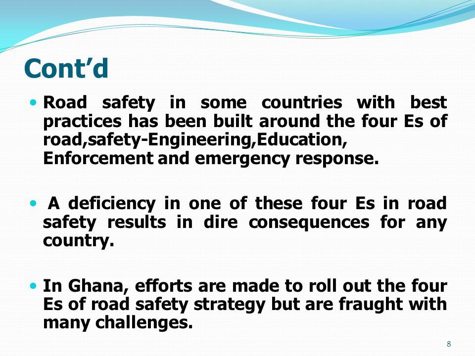 Cont'd Road safety in some countries with best practices has been built around the four Es of road,safety-Engineering,Education, Enforcement and emergency response.