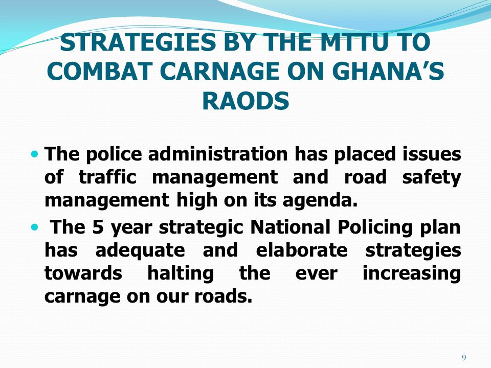 STRATEGIES BY THE MTTU TO COMBAT CARNAGE ON GHANA'S RAODS The police administration has placed issues of traffic management and road safety management