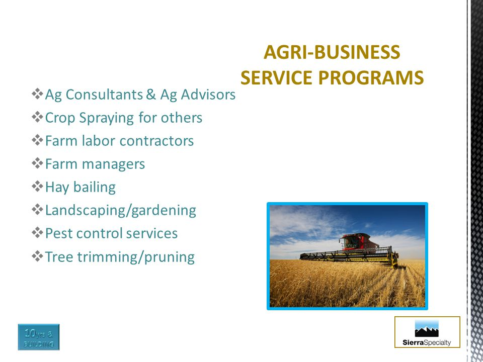  Ag Consultants & Ag Advisors  Crop Spraying for others  Farm labor contractors  Farm managers  Hay bailing  Landscaping/gardening  Pest control services  Tree trimming/pruning AGRI-BUSINESS SERVICE PROGRAMS