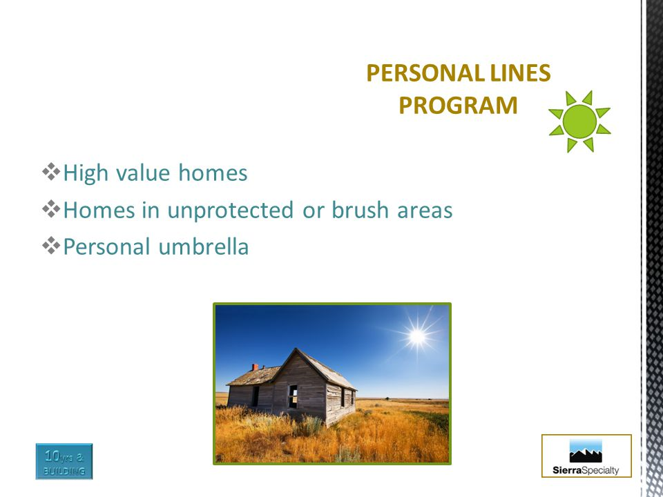  High value homes  Homes in unprotected or brush areas  Personal umbrella PERSONAL LINES PROGRAM