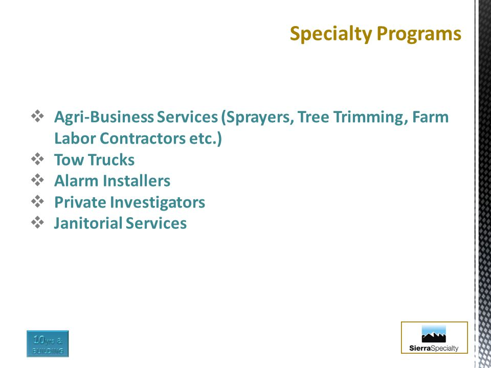  Agri-Business Services (Sprayers, Tree Trimming, Farm Labor Contractors etc.)  Tow Trucks  Alarm Installers  Private Investigators  Janitorial Services Specialty Programs