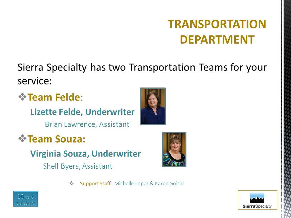 Sierra Specialty has two Transportation Teams for your service:  Team Felde: Lizette Felde, Underwriter Brian Lawrence, Assistant  Team Souza: Virgi