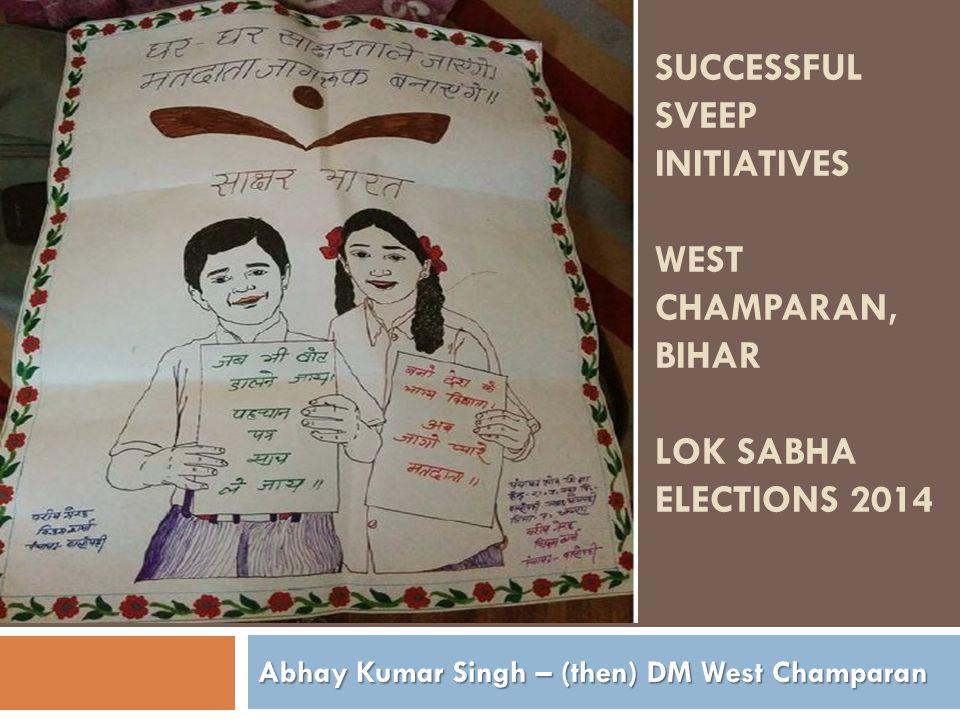 SUCCESSFUL SVEEP INITIATIVES WEST CHAMPARAN, BIHAR LOK SABHA ELECTIONS 2014 Abhay Kumar Singh – (then) DM West Champaran