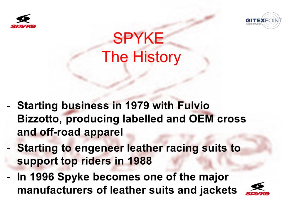 21/06/201317 -Starting business in 1979 with Fulvio Bizzotto, producing labelled and OEM cross and off-road apparel -Starting to engeneer leather racing suits to support top riders in 1988 -In 1996 Spyke becomes one of the major manufacturers of leather suits and jackets