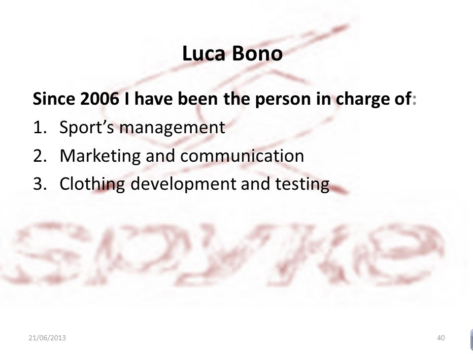 Luca Bono Since 2006 I have been the person in charge of: 1.Sport's management 2.Marketing and communication 3.Clothing development and testing 21/06/201340
