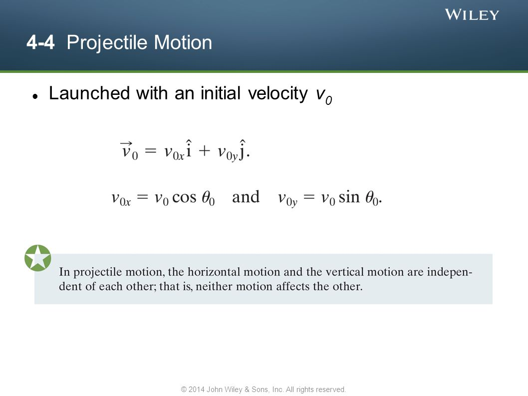 4-4 Projectile Motion Launched with an initial velocity v 0 © 2014 John Wiley & Sons, Inc. All rights reserved.