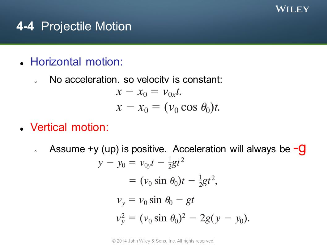 4-4 Projectile Motion Horizontal motion: o No acceleration, so velocity is constant: Vertical motion: o Assume +y (up) is positive. Acceleration will
